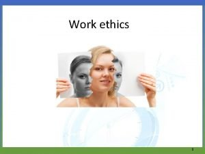 Work ethics 1 Work ethics is an invisible