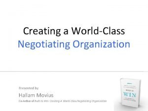 Creating a WorldClass Negotiating Organization Presented by Hallam