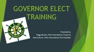 GOVERNOR ELECT TRAINING Presented by Peggy Benton Pilot