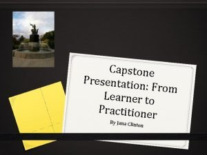 Capstone Presentatio n From Learner to Practitioner By