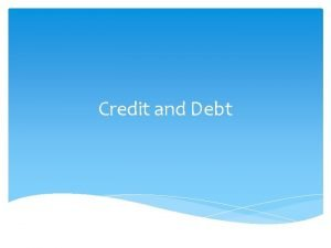Credit and Debt Lesson Objectives Define debt and