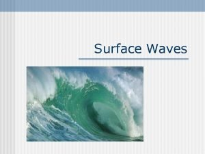 Surface Waves Surface Wave n n A wave
