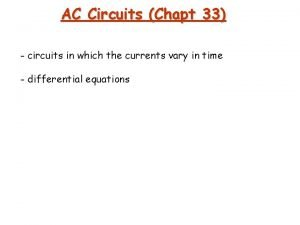 AC Circuits Chapt 33 circuits in which the