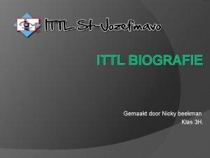 ITTL BIOGRAFIE Gemaakt door Nicky beekman Klas 3
