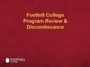 Foothill College Program Review Discontinuance Program Review Why