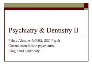 Psychiatry Dentistry II Fahad Alosaimi MBBS SSCPsych Consultation