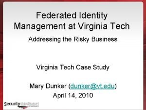 Federated Identity Management at Virginia Tech Addressing the