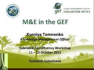 ME in the GEF Kseniya Temnenko Knowledge Management