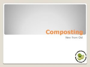 Composting New from Old What is composting Why