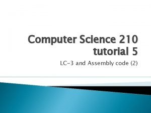 Computer Science 210 tutorial 5 LC3 and Assembly