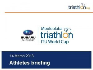 14 March 2013 Athletes briefing Briefing agenda Welcome
