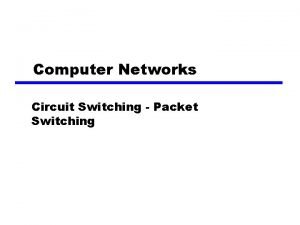 Computer Networks Circuit Switching Packet Switching Switching Networks