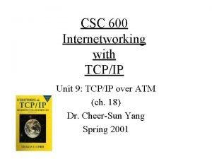 CSC 600 Internetworking with TCPIP Unit 9 TCPIP