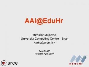 AAIEdu Hr Miroslav Milinovi University Computing Centre Srce