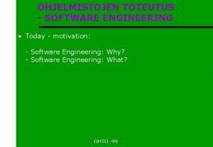 OHJELMISTOJEN TOTEUTUS SOFTWARE ENGINEERING Today motivation Software Engineering
