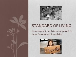 STANDARD OF LIVING Developed Countries compared to Less