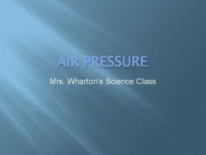 AIR PRESSURE Mrs Whartons Science Class Air Air
