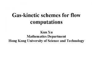 Gaskinetic schemes for flow computations Kun Xu Mathematics