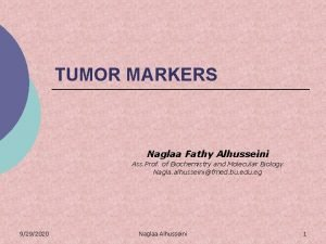 TUMOR MARKERS Naglaa Fathy Alhusseini Ass Prof of