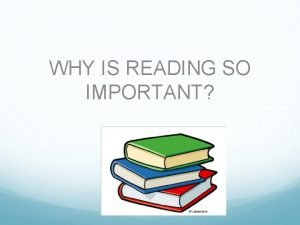 WHY IS READING SO IMPORTANT Some people love