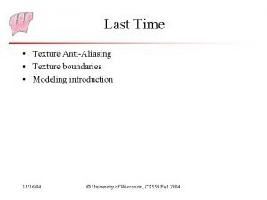 Last Time Texture AntiAliasing Texture boundaries Modeling introduction