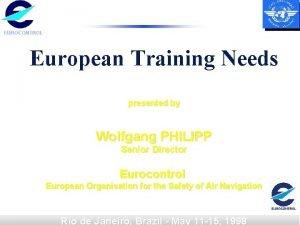 EUROCONTROL European Training Needs presented by Wolfgang PHILIPP