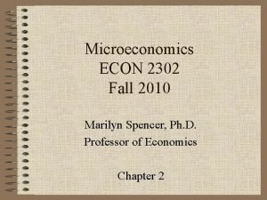 Microeconomics ECON 2302 Fall 2010 Marilyn Spencer Ph