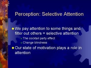 Perception Selective Attention We pay attention to some