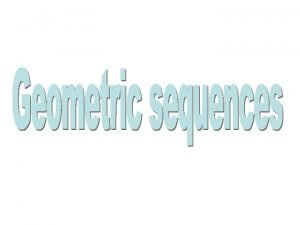 Arithmetic Sequences Geometric Sequences ADD To get next