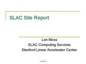 SLAC Site Report Len Moss SLAC Computing Services