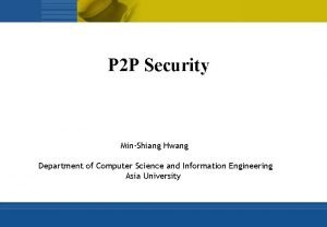 P 2 P Security MinShiang Hwang Department of