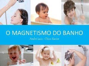 O MAGNETISMO DO BANHO Andr Luiz Chico Xavier