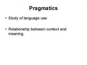 Pragmatics Study of language use Relationship between context