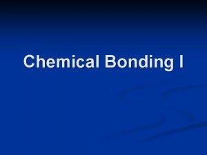 Chemical Bonding I Bonding Chemical bonds are forces