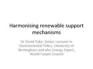 Harmonising renewable support mechanisms Dr David Toke Senior