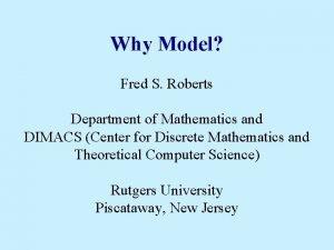 Why Model Fred S Roberts Department of Mathematics