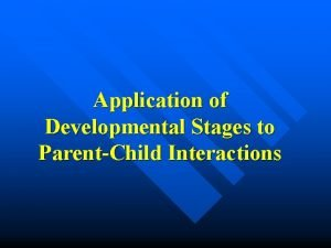 Application of Developmental Stages to ParentChild Interactions Two