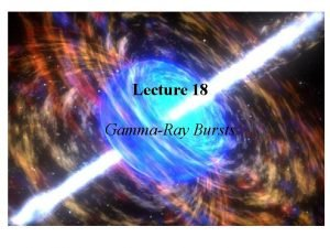 Lecture 18 GammaRay Bursts First GammaRay Burst The