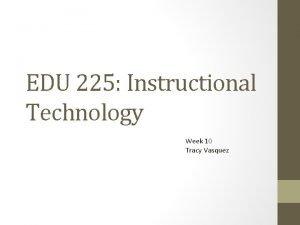 EDU 225 Instructional Technology Week 10 Tracy Vasquez