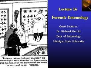 Lecture 16 Forensic Entomology Guest Lecturer Dr Richard