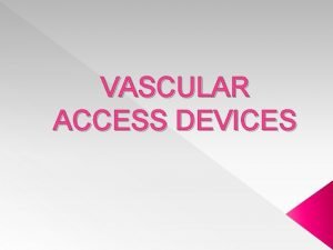 VASCULAR ACCESS DEVICES VASCULAR ACCESS DEVICES Introduced in