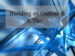 Building an Outline A Thesis A Thesis Why