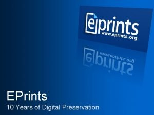 EPrints 10 Years of Digital Preservation What is