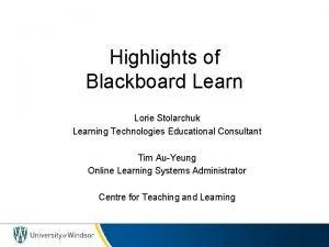 Highlights of Blackboard Learn Lorie Stolarchuk Learning Technologies