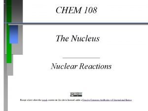 CHEM 108 The Nucleus Nuclear Reactions Nuclear Reactions