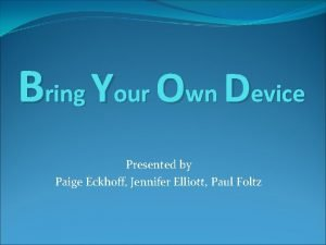 Bring Your Own Device Presented by Paige Eckhoff