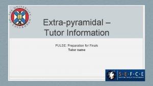 Extrapyramidal Tutor Information PULSE Preparation for Finals Tutor