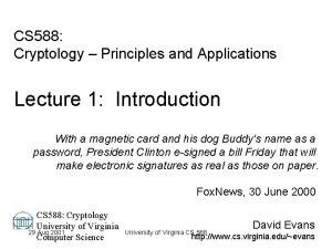 CS 588 Cryptology Principles and Applications Lecture 1