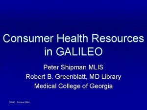 Consumer Health Resources in GALILEO Peter Shipman MLIS