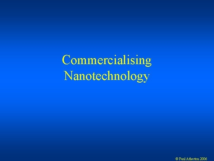 Commercialising Nanotechnology Paul Atherton 2006 Nanotechnology not a